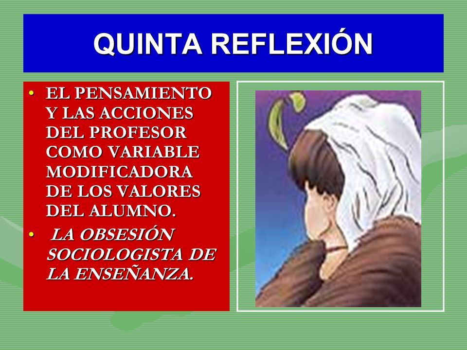 QUINTA REFLEXIÓNEL PENSAMIENTO Y LAS ACCIONES DEL PROFESOR COMO VARIABLE MODIFICADORA DE LOS VALORES DEL ALUMNO.