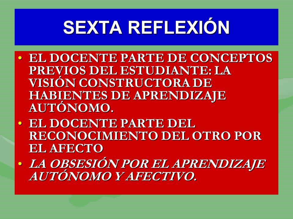 SEXTA REFLEXIÓNEL DOCENTE PARTE DE CONCEPTOS PREVIOS DEL ESTUDIANTE: LA VISIÓN CONSTRUCTORA DE HABIENTES DE APRENDIZAJE AUTÓNOMO.