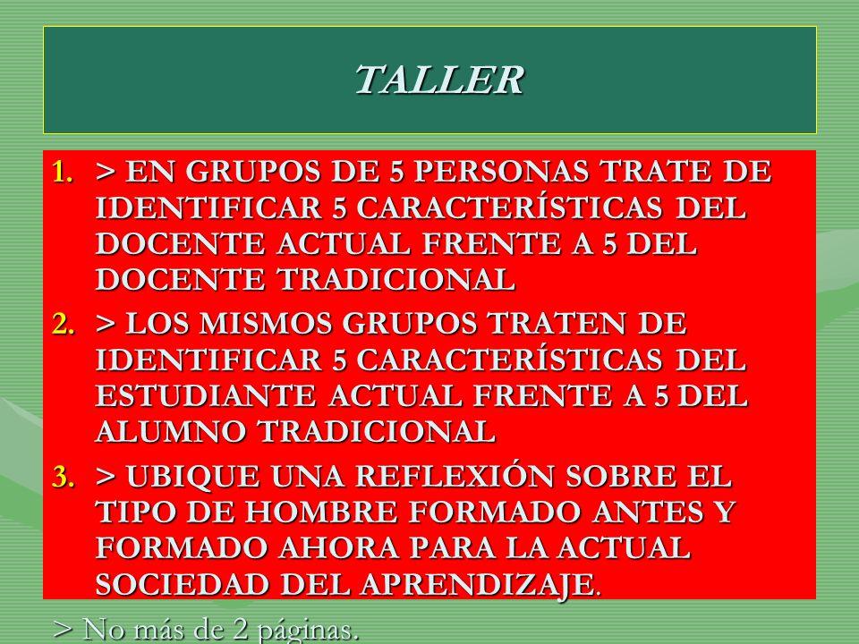 TALLER> EN GRUPOS DE 5 PERSONAS TRATE DE IDENTIFICAR 5 CARACTERÍSTICAS DEL DOCENTE ACTUAL FRENTE A 5 DEL DOCENTE TRADICIONAL.
