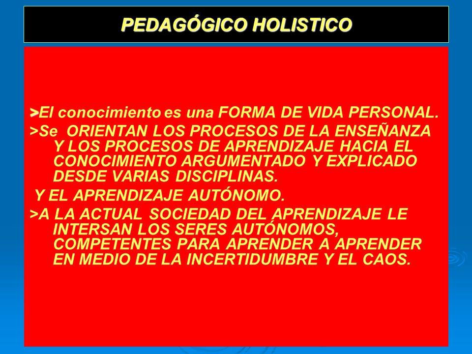 PEDAGÓGICO HOLISTICO >El conocimiento es una FORMA DE VIDA PERSONAL.