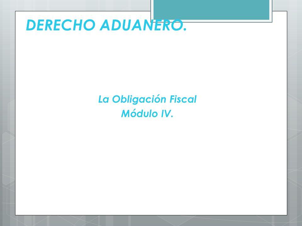 DERECHO ADUANERO. La Obligación Fiscal Módulo IV.