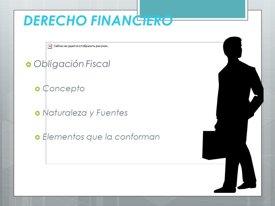 DERECHO FINANCIERO Obligación Fiscal Concepto Naturaleza y Fuentes