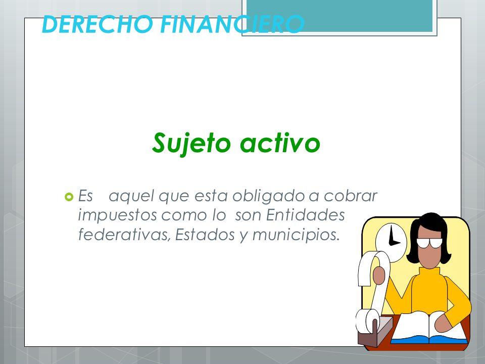 Sujeto activo DERECHO FINANCIERO