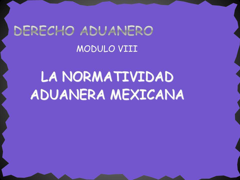DERECHO ADUANERO MODULO VIII LA NORMATIVIDAD ADUANERA MEXICANA