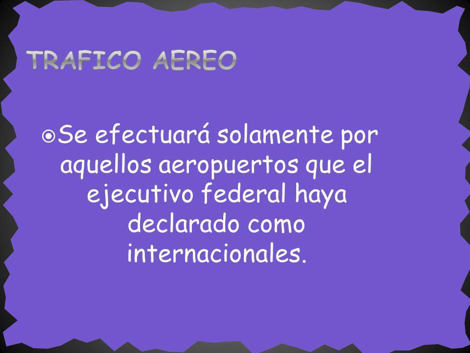 TRAFICO AEREO Se efectuará solamente por aquellos aeropuertos que el ejecutivo federal haya declarado como internacionales.