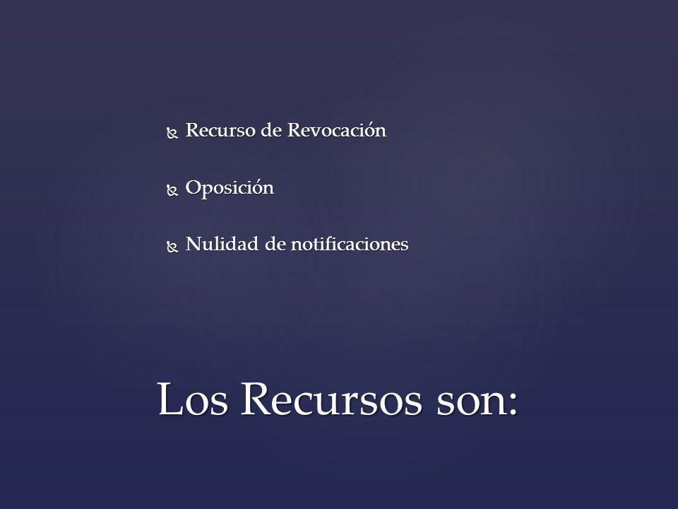 Los Recursos son: Recurso de Revocación Oposición