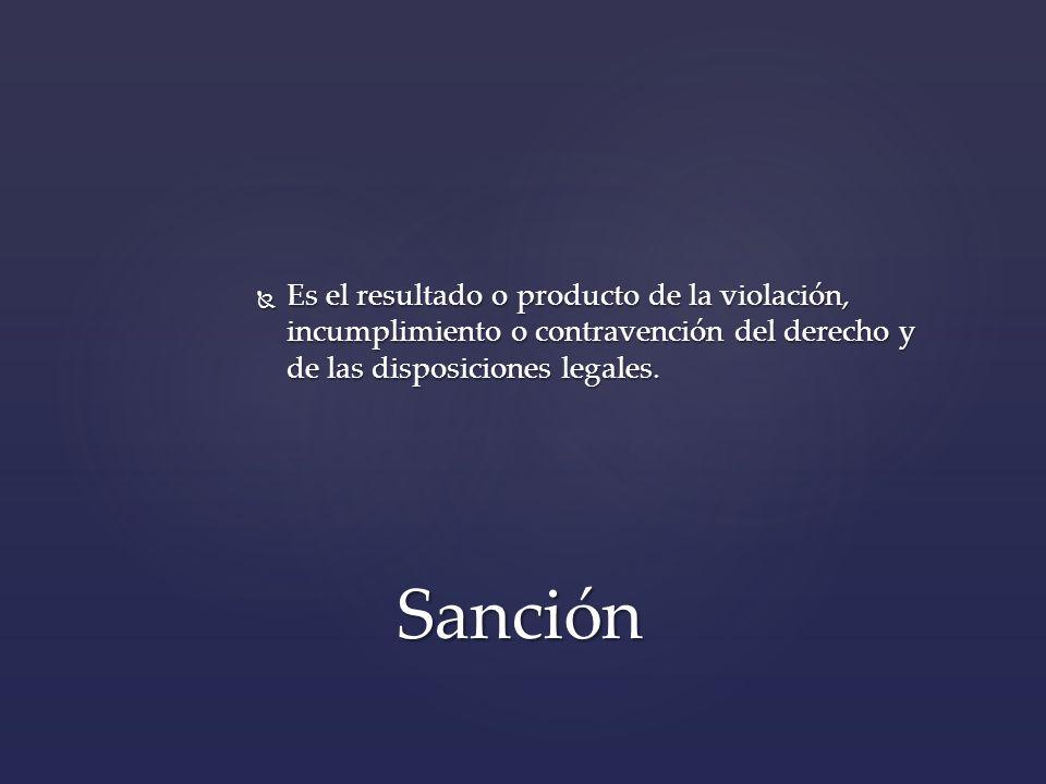 Es el resultado o producto de la violación, incumplimiento o contravención del derecho y de las disposiciones legales.