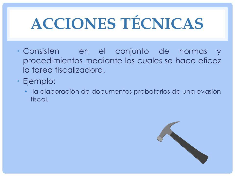 Acciones técnicasConsisten en el conjunto de normas y procedimientos mediante los cuales se hace eficaz la tarea fiscalizadora.