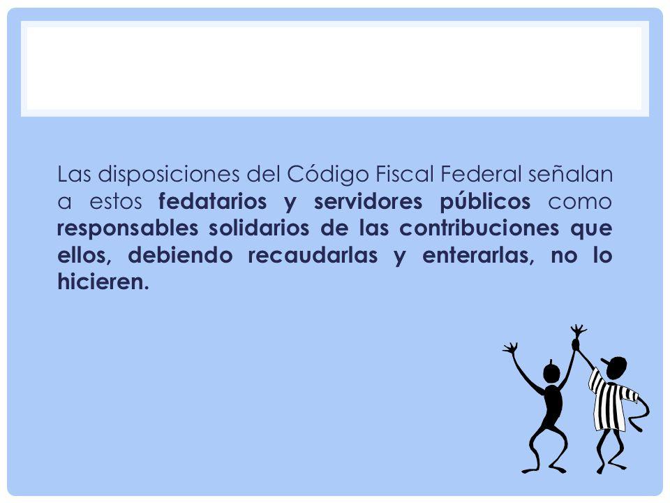 Las disposiciones del Código Fiscal Federal señalan a estos fedatarios y servidores públicos como responsables solidarios de las contribuciones que ellos, debiendo recaudarlas y enterarlas, no lo hicieren.