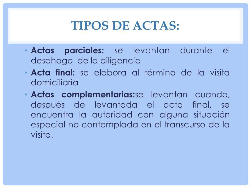 Tipos de actas: Actas parciales: se levantan durante el desahogo de la diligencia. Acta final: se elabora al término de la visita domiciliaria.