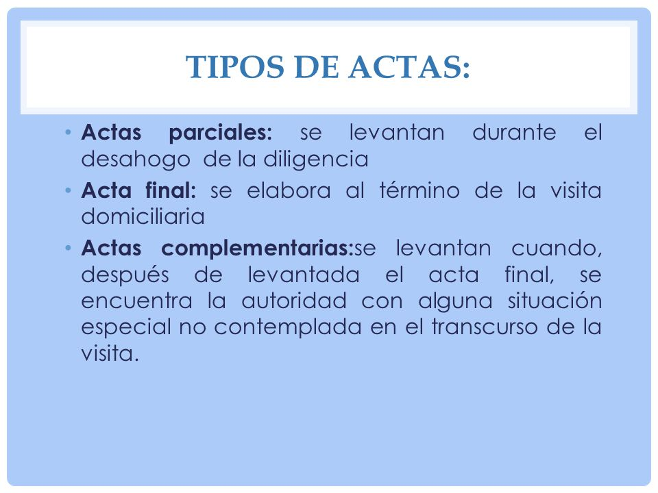 Tipos de actas:Actas parciales: se levantan durante el desahogo de la diligencia. Acta final: se elabora al término de la visita domiciliaria.