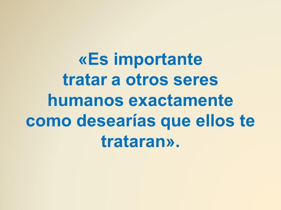 «Es importante tratar a otros seres humanos exactamente como desearías que ellos te trataran».