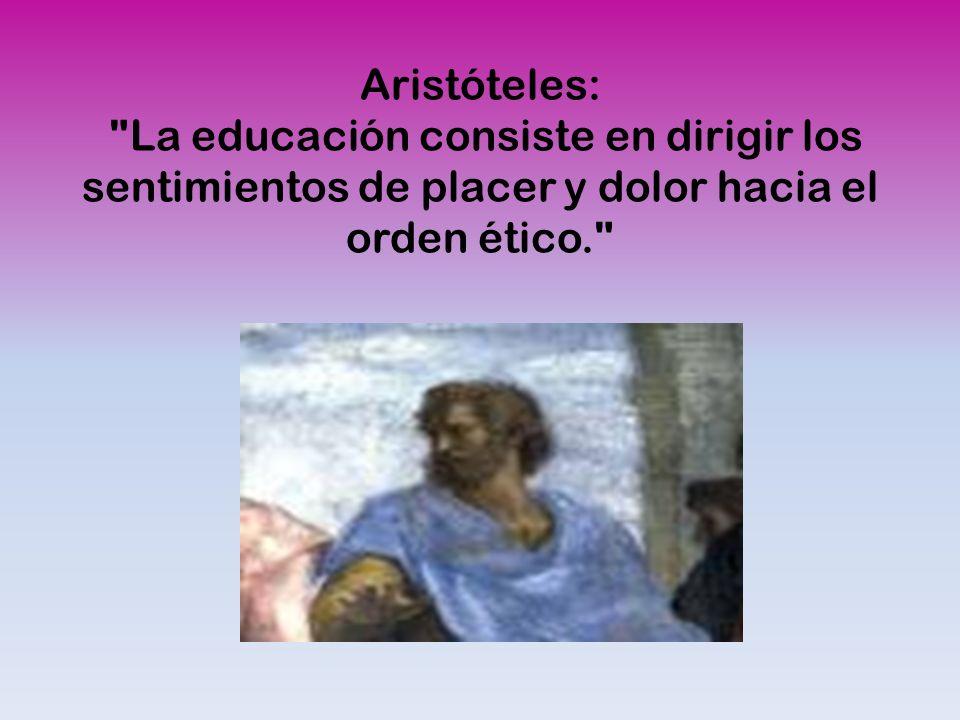 Aristóteles: La educación consiste en dirigir los sentimientos de placer y dolor hacia el orden ético.