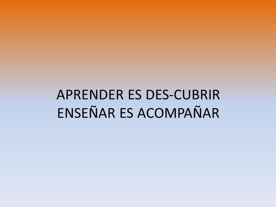 APRENDER ES DES-CUBRIR ENSEÑAR ES ACOMPAÑAR