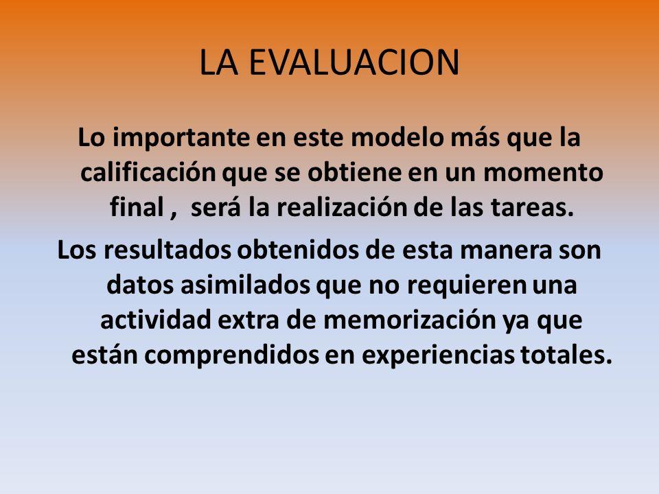 LA EVALUACION Lo importante en este modelo más que la calificación que se obtiene en un momento final , será la realización de las tareas.