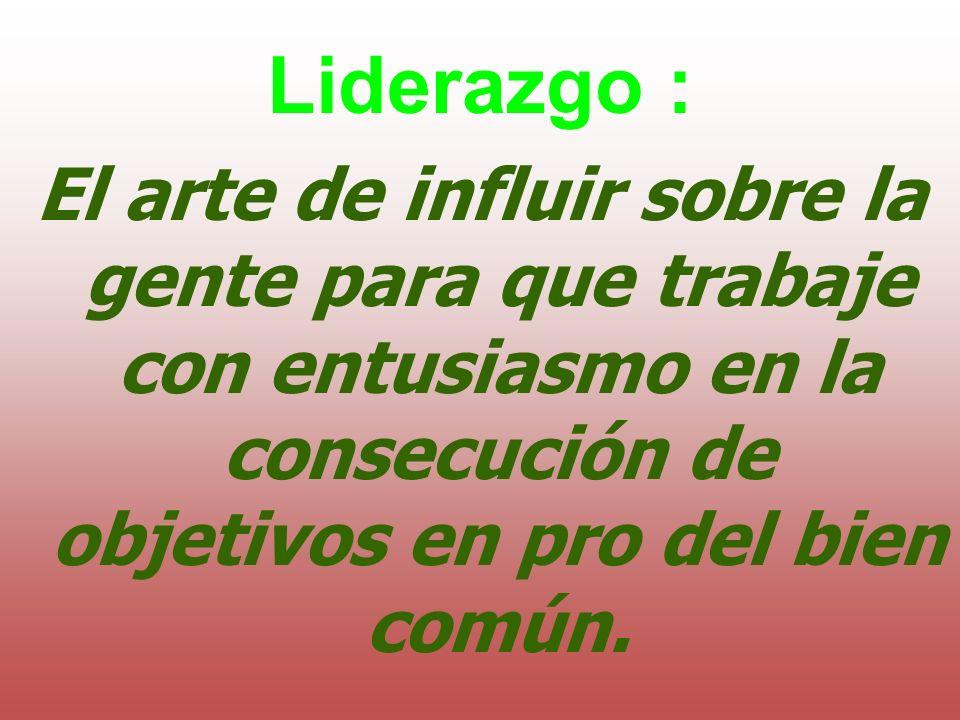 Liderazgo :El arte de influir sobre la gente para que trabaje con entusiasmo en la consecución de objetivos en pro del bien común.