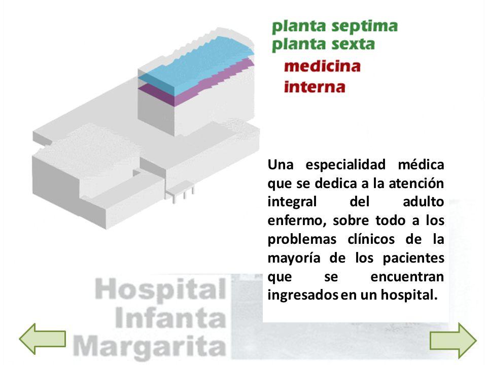 Una especialidad médica que se dedica a la atención integral del adulto enfermo, sobre todo a los problemas clínicos de la mayoría de los pacientes que se encuentran ingresados en un hospital.
