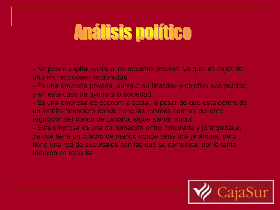 Análisis político- No posee capital social si no recursos propios, ya que las cajas de ahorros no poseen accionistas.