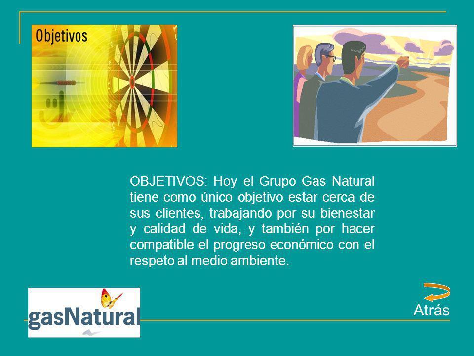 OBJETIVOS: Hoy el Grupo Gas Natural tiene como único objetivo estar cerca de sus clientes, trabajando por su bienestar y calidad de vida, y también por hacer compatible el progreso económico con el respeto al medio ambiente.
