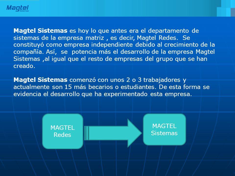Magtel Sistemas es hoy lo que antes era el departamento de sistemas de la empresa matriz , es decir, Magtel Redes. Se constituyó como empresa independiente debido al crecimiento de la compañía. Así, se potencia más el desarrollo de la empresa Magtel Sistemas ,al igual que el resto de empresas del grupo que se han creado.