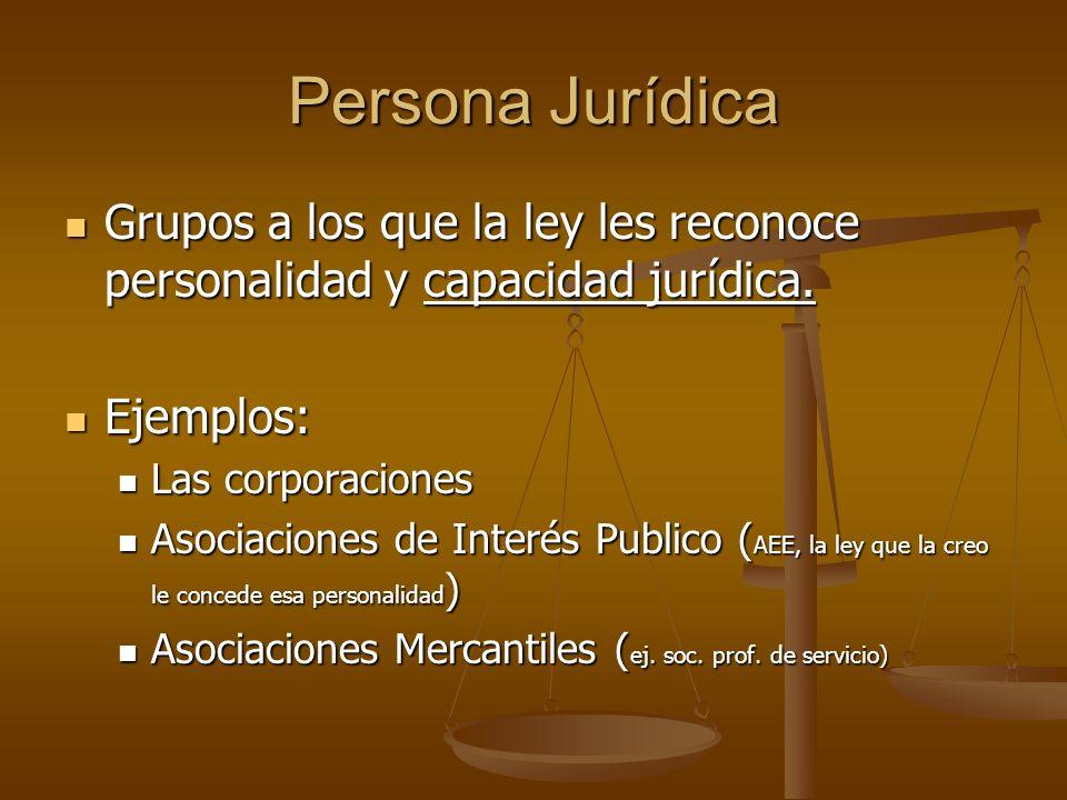 Persona Jurídica Grupos a los que la ley les reconoce personalidad y capacidad jurídica. Ejemplos: