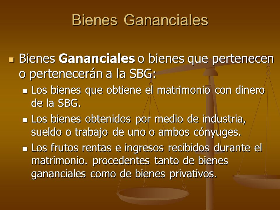 Bienes Gananciales Bienes Gananciales o bienes que pertenecen o pertenecerán a la SBG: Los bienes que obtiene el matrimonio con dinero de la SBG.