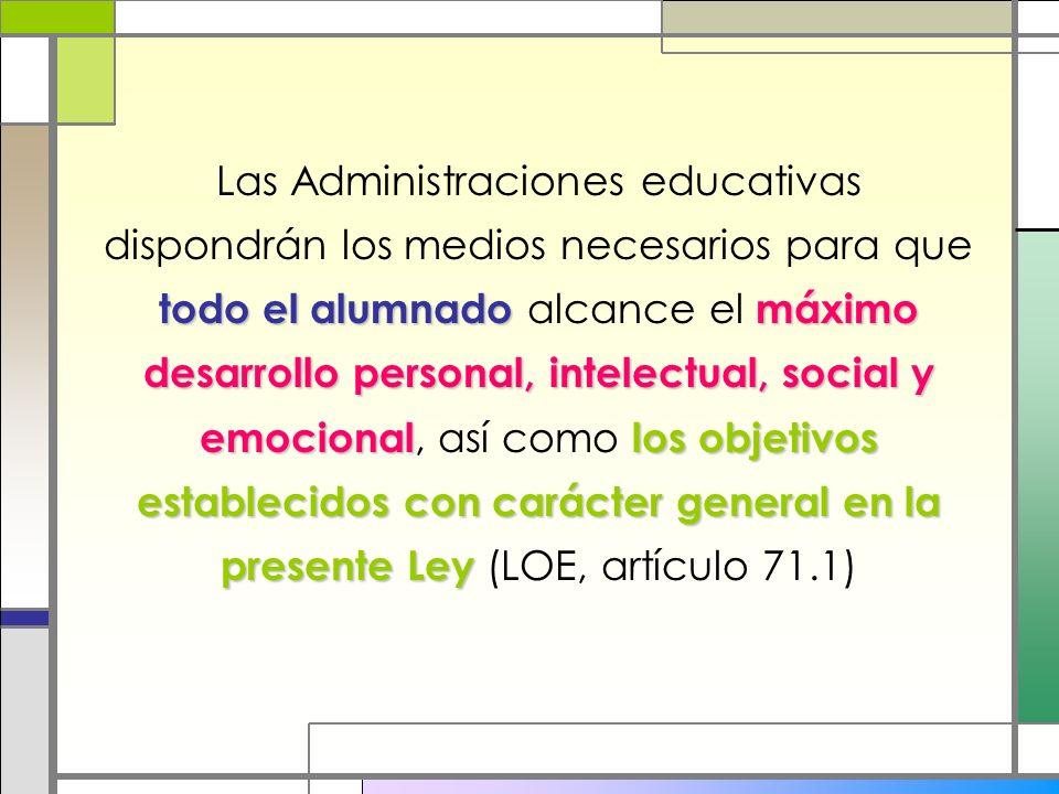 Las Administraciones educativas dispondrán los medios necesarios para que todo el alumnado alcance el máximo desarrollo personal, intelectual, social y emocional, así como los objetivos establecidos con carácter general en la presente Ley (LOE, artículo 71.1)