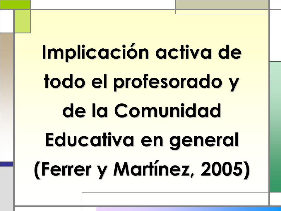 Implicación activa de todo el profesorado y de la Comunidad Educativa en general (Ferrer y Martínez, 2005)