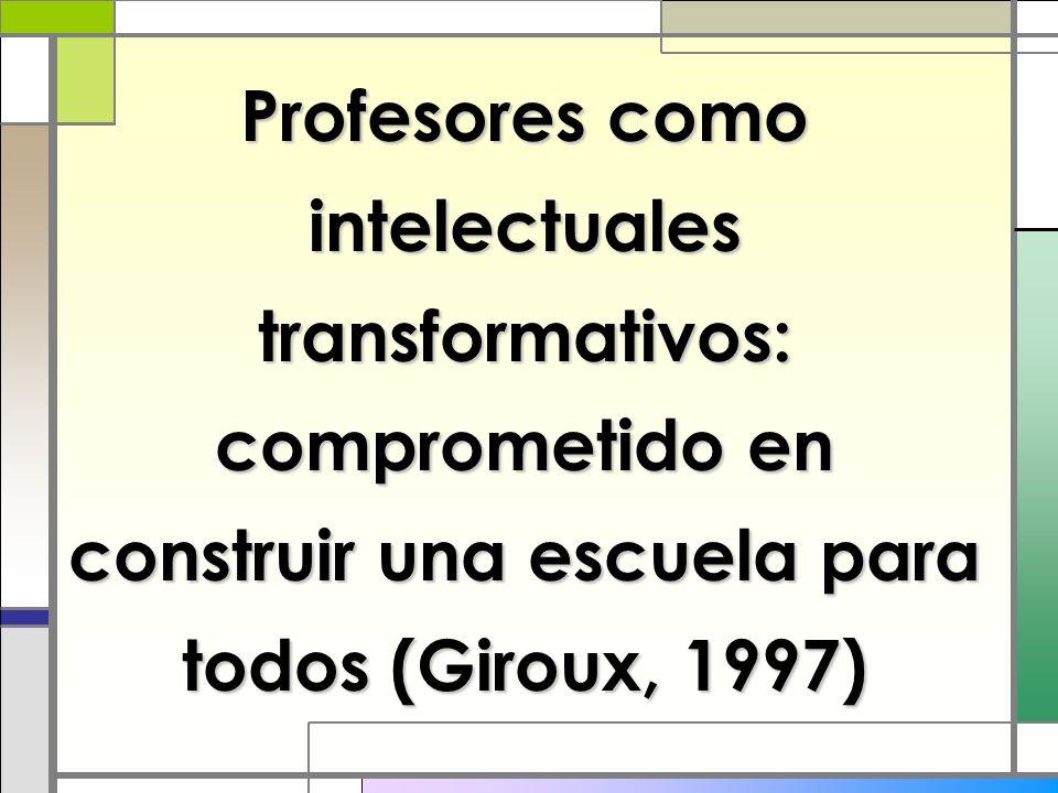 Profesores como intelectuales transformativos: comprometido en construir una escuela para todos (Giroux, 1997)