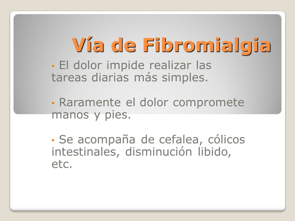 Vía de Fibromialgia El dolor impide realizar las tareas diarias más simples. Raramente el dolor compromete manos y pies.
