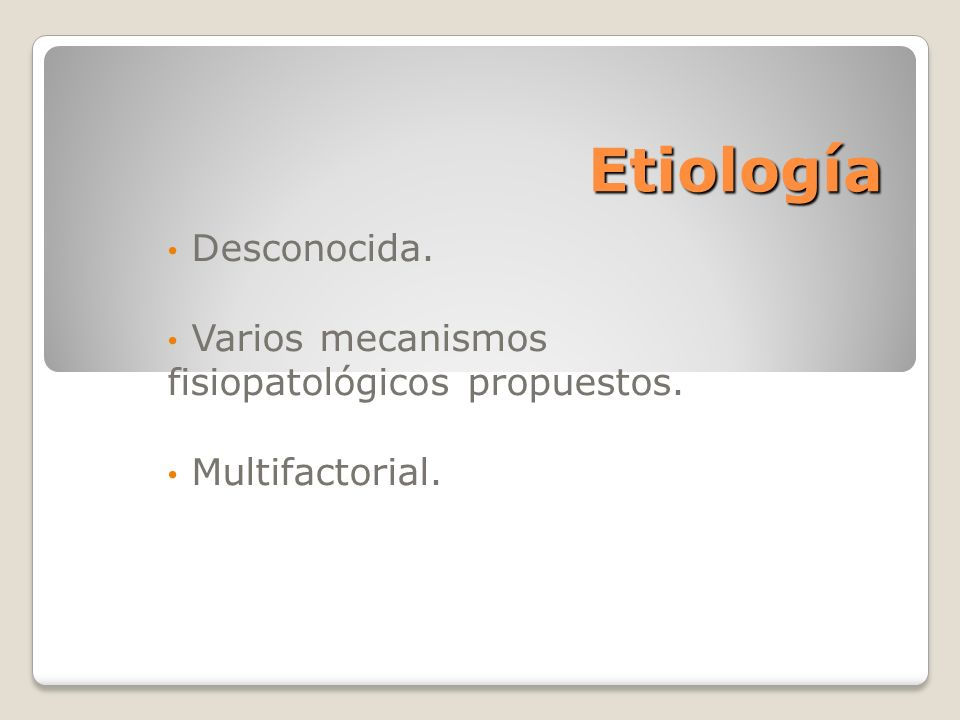Etiología Desconocida. Varios mecanismos fisiopatológicos propuestos.