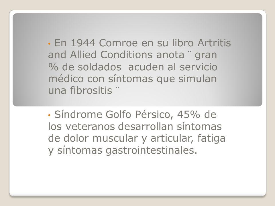En 1944 Comroe en su libro Artritis and Allied Conditions anota ¨ gran % de soldados acuden al servicio médico con síntomas que simulan una fibrositis ¨