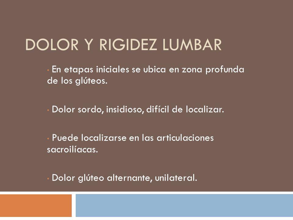 Dolor y rigidez lumbarEn etapas iniciales se ubica en zona profunda de los glúteos. Dolor sordo, insidioso, difícil de localizar.