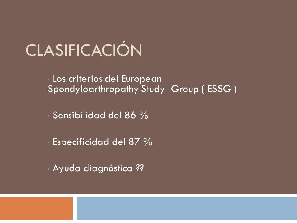 Clasificación Los criterios del European Spondyloarthropathy Study Group ( ESSG ) Sensibilidad del 86 %