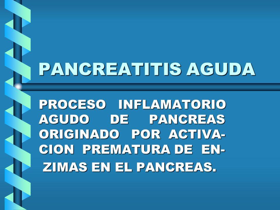 PANCREATITIS AGUDA PROCESO INFLAMATORIO AGUDO DE PANCREAS ORIGINADO POR ACTIVA- CION PREMATURA DE EN-