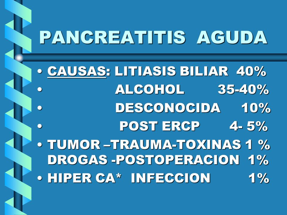 PANCREATITIS AGUDA CAUSAS: LITIASIS BILIAR 40% ALCOHOL 35-40%