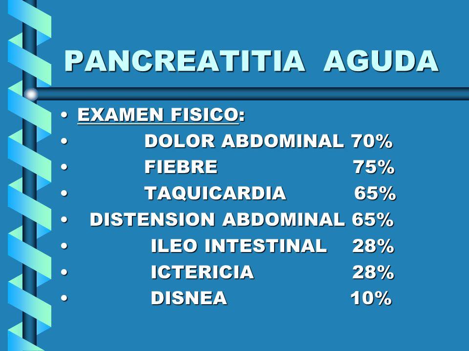 PANCREATITIA AGUDA EXAMEN FISICO: DOLOR ABDOMINAL 70% FIEBRE 75%