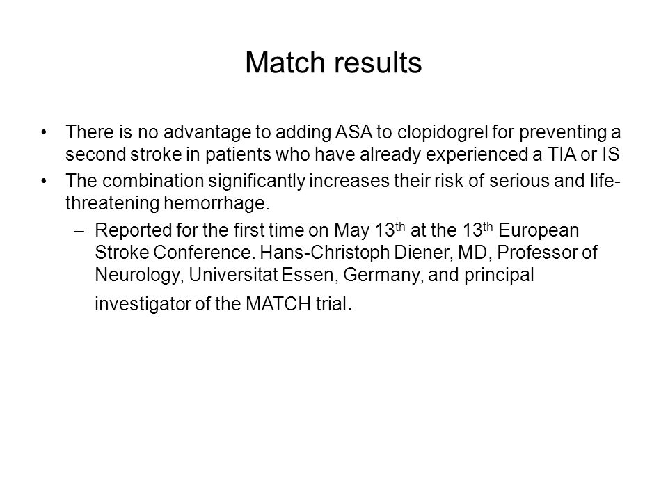 Match resultsThere is no advantage to adding ASA to clopidogrel for preventing a second stroke in patients who have already experienced a TIA or IS.