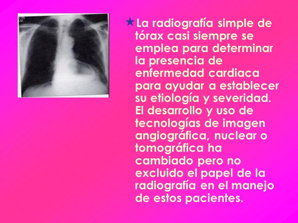 La radiografía simple de tórax casi siempre se emplea para determinar la presencia de enfermedad cardiaca para ayudar a establecer su etiología y severidad.