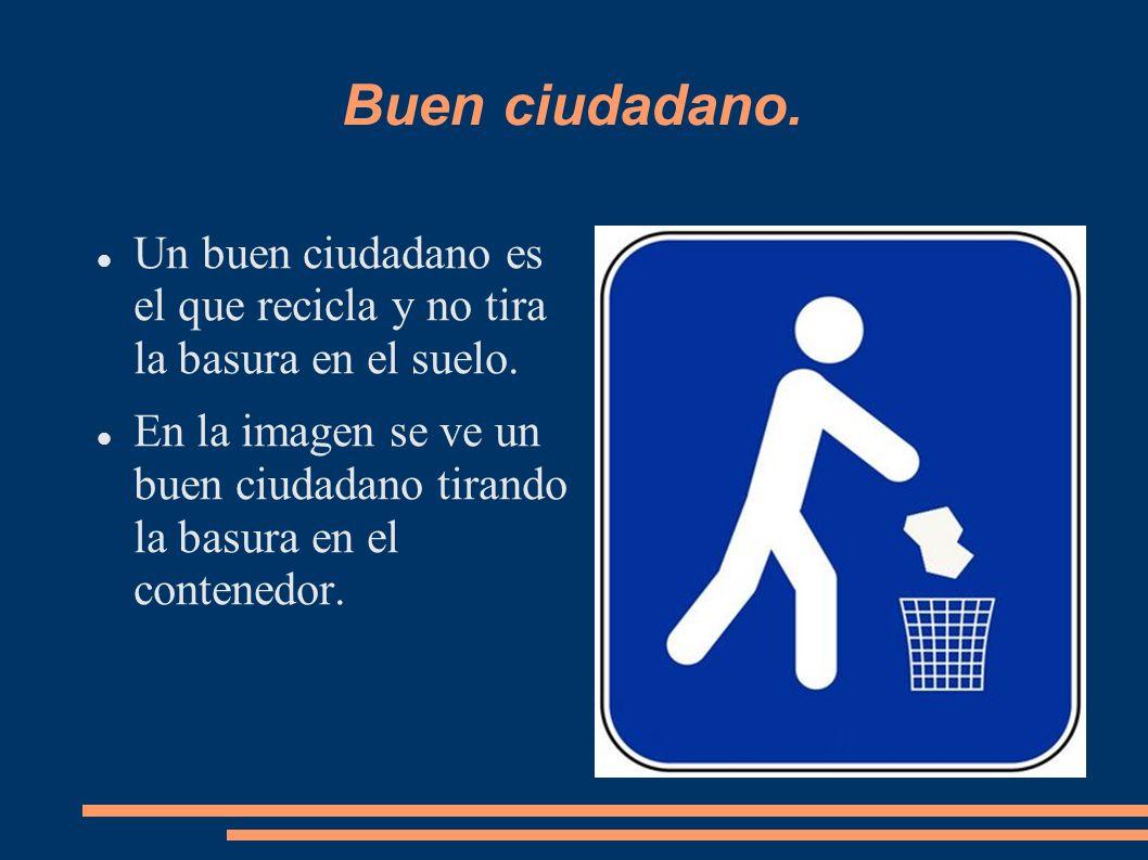 Buen ciudadano.Un buen ciudadano es el que recicla y no tira la basura en el suelo.