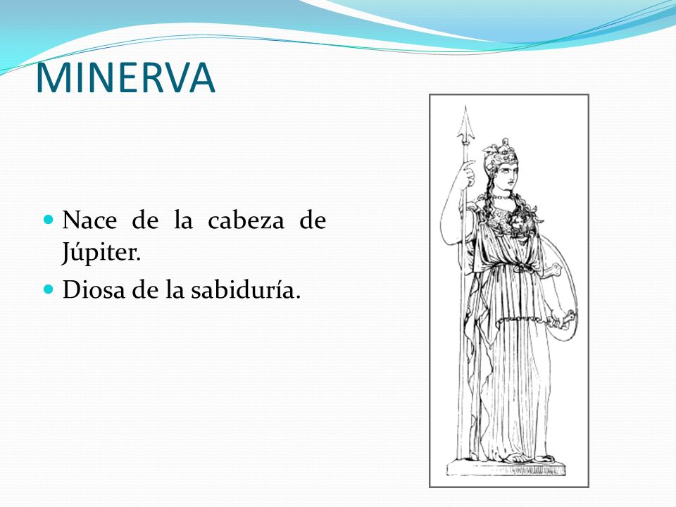 MINERVA Nace de la cabeza de Júpiter. Diosa de la sabiduría.