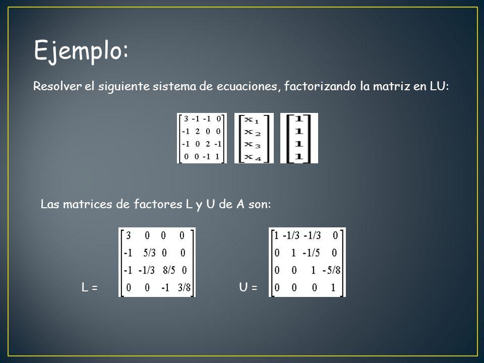 Ejemplo: Resolver el siguiente sistema de ecuaciones, factorizando la matriz en LU: Las matrices de factores L y U de A son: