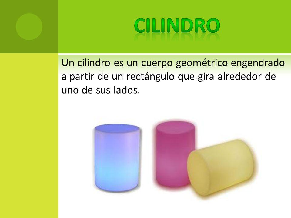 Cilindro Un cilindro es un cuerpo geométrico engendrado a partir de un rectángulo que gira alrededor de uno de sus lados.