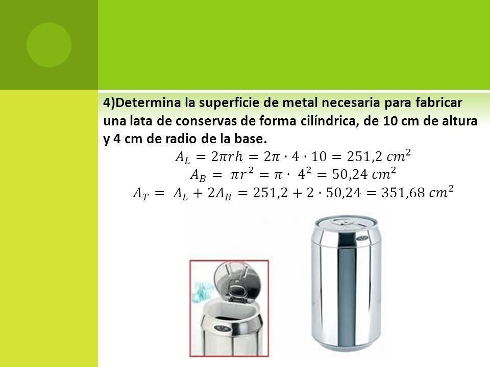 4)Determina la superficie de metal necesaria para fabricar una lata de conservas de forma cilíndrica, de 10 cm de altura y 4 cm de radio de la base.