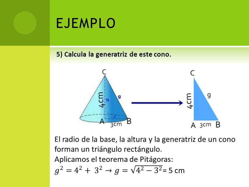 EJEMPLO 5) Calcula la generatriz de este cono. El radio de la base, la altura y la generatriz de un cono forman un triángulo rectángulo.