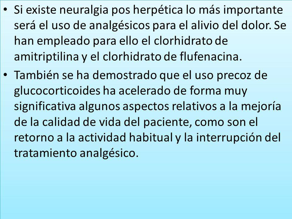 Si existe neuralgia pos herpética lo más importante será el uso de analgésicos para el alivio del dolor. Se han empleado para ello el clorhidrato de amitriptilina y el clorhidrato de flufenacina.