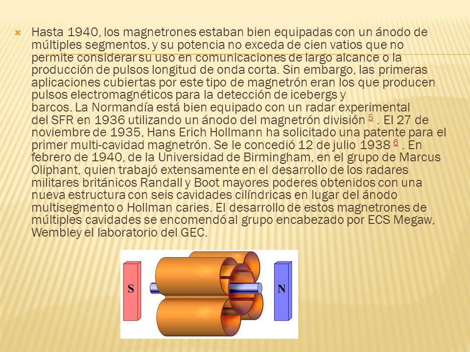 Hasta 1940, los magnetrones estaban bien equipadas con un ánodo de múltiples segmentos, y su potencia no exceda de cien vatios que no permite considerar su uso en comunicaciones de largo alcance o la producción de pulsos longitud de onda corta. Sin embargo, las primeras aplicaciones cubiertas por este tipo de magnetrón eran los que producen pulsos electromagnéticos para la detección de icebergs y barcos. La Normandía está bien equipado con un radar experimental del SFR en 1936 utilizando un ánodo del magnetrón división 5 . El 27 de noviembre de 1935, Hans Erich Hollmann ha solicitado una patente para el primer multi-cavidad magnetrón. Se le concedió 12 de julio 1938 6 . En febrero de 1940, de la Universidad de Birmingham, en el grupo de Marcus Oliphant, quien trabajó extensamente en el desarrollo de los radares militares británicos Randall y Boot mayores poderes obtenidos con una nueva estructura con seis cavidades cilíndricas en lugar del ánodo multisegmento o Hollman caries. El desarrollo de estos magnetrones de múltiples cavidades se encomendó al grupo encabezado por ECS Megaw, Wembley el laboratorio del GEC.