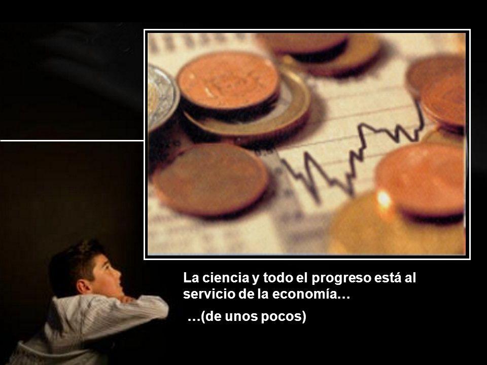 La ciencia y todo el progreso está al servicio de la economía…