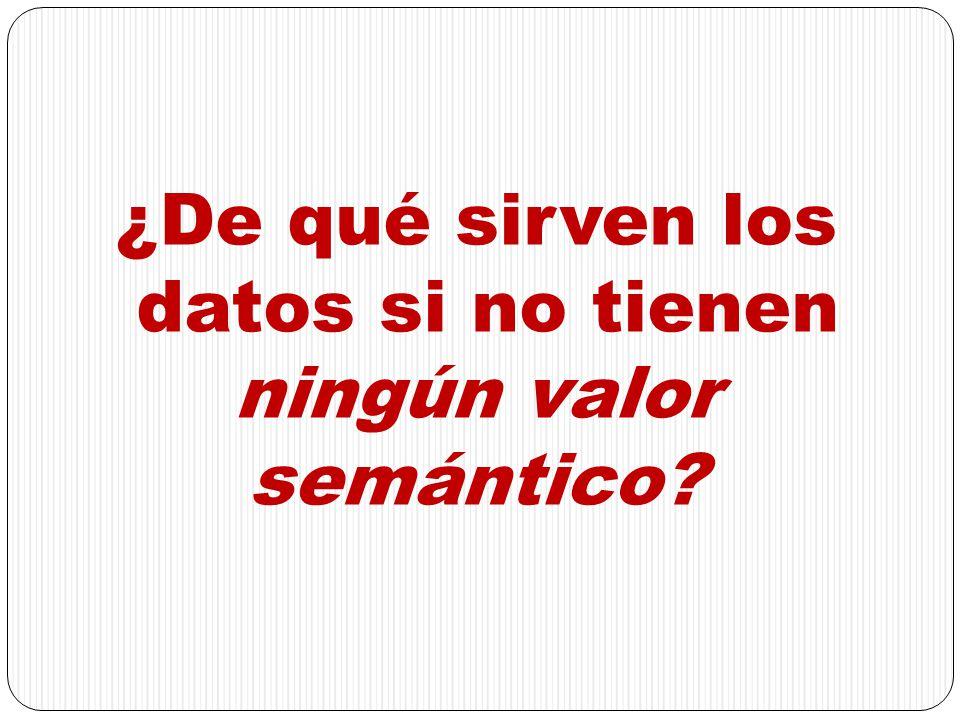 ¿De qué sirven los datos si no tienen ningún valor semántico