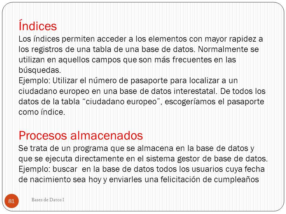 Índices Los índices permiten acceder a los elementos con mayor rapidez a los registros de una tabla de una base de datos. Normalmente se utilizan en aquellos campos que son más frecuentes en las búsquedas. Ejemplo: Utilizar el número de pasaporte para localizar a un ciudadano europeo en una base de datos interestatal. De todos los datos de la tabla ciudadano europeo , escogeríamos el pasaporte como índice. Procesos almacenados Se trata de un programa que se almacena en la base de datos y que se ejecuta directamente en el sistema gestor de base de datos. Ejemplo: buscar en la base de datos todos los usuarios cuya fecha de nacimiento sea hoy y enviarles una felicitación de cumpleaños